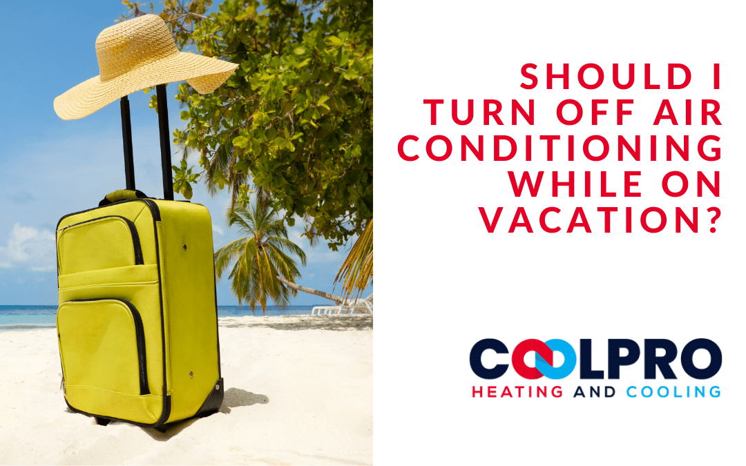 Should I Turn Off Air Conditioning While On Vacation? | CoolPro Heating and Cooling